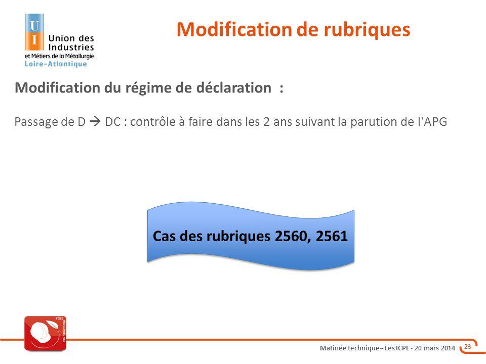Matinée technique– Les ICPE - 20 mars 2014 23 Modification de rubriques Modification du régime de déclaration : Passage de D  DC : contrôle à faire dans les 2 ans suivant la parution de l APG Cas des rubriques 2560, 2561