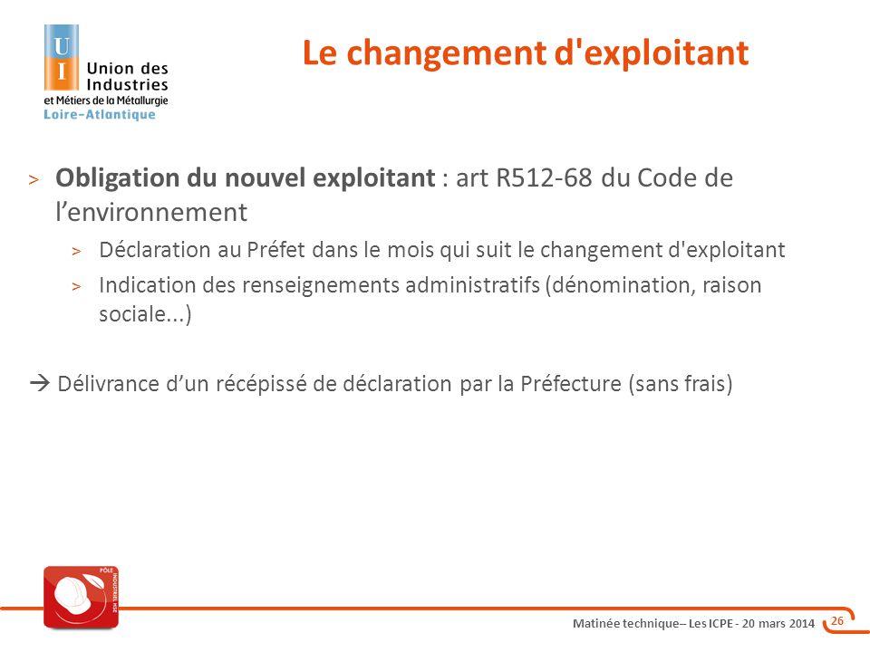 Matinée technique– Les ICPE - 20 mars 2014 26 Le changement d'exploitant > Obligation du nouvel exploitant : art R512-68 du Code de l'environnement >