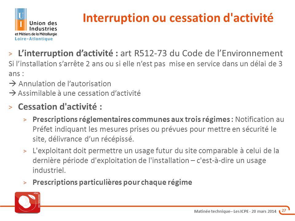 Matinée technique– Les ICPE - 20 mars 2014 27 Interruption ou cessation d'activité > L'interruption d'activité : art R512-73 du Code de l'Environnemen