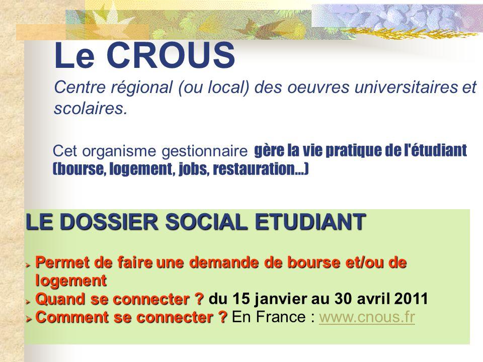 Le CROUS Centre régional (ou local) des oeuvres universitaires et scolaires. Cet organisme gestionnaire gère la vie pratique de l'étudiant (bourse, lo