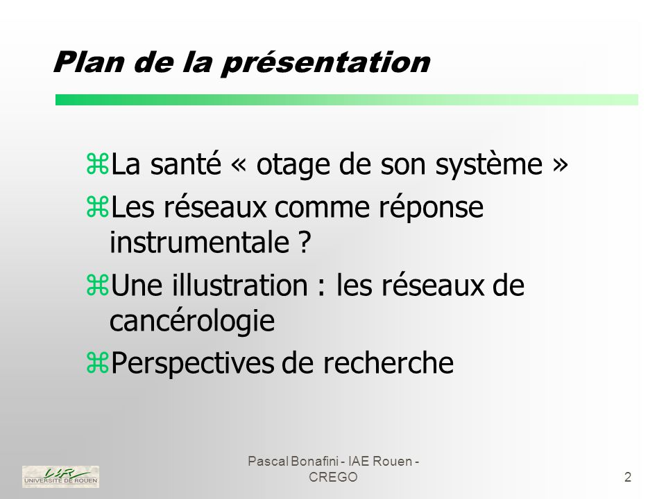 Pascal Bonafini - IAE Rouen - CREGO2 Plan de la présentation zLa santé « otage de son système » zLes réseaux comme réponse instrumentale .