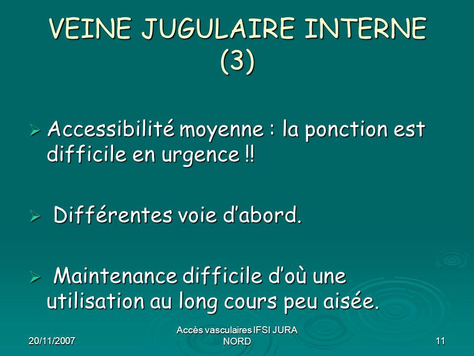 20/11/2007 Accès vasculaires IFSI JURA NORD11 VEINE JUGULAIRE INTERNE (3)  Accessibilité moyenne : la ponction est difficile en urgence !!  Différen