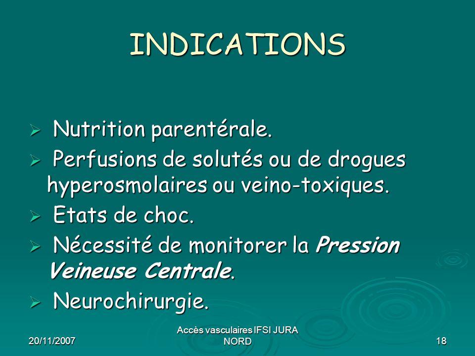 20/11/2007 Accès vasculaires IFSI JURA NORD18 INDICATIONS  Nutrition parentérale.  Perfusions de solutés ou de drogues hyperosmolaires ou veino-toxi
