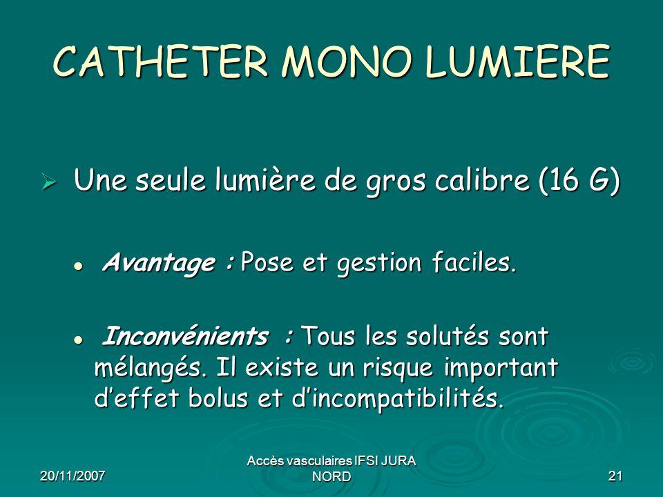 20/11/2007 Accès vasculaires IFSI JURA NORD21 CATHETER MONO LUMIERE  Une seule lumière de gros calibre (16 G) Avantage : Pose et gestion faciles. Ava