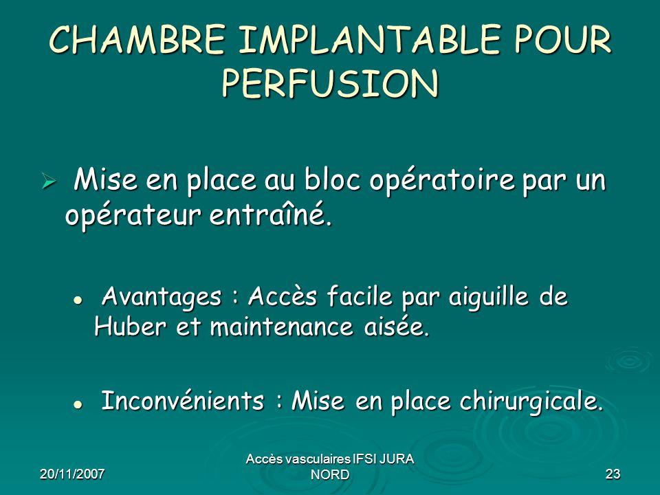 20/11/2007 Accès vasculaires IFSI JURA NORD23 CHAMBRE IMPLANTABLE POUR PERFUSION  Mise en place au bloc opératoire par un opérateur entraîné. Avantag