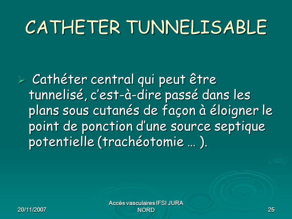 20/11/2007 Accès vasculaires IFSI JURA NORD25 CATHETER TUNNELISABLE  Cathéter central qui peut être tunnelisé, c'est-à-dire passé dans les plans sous
