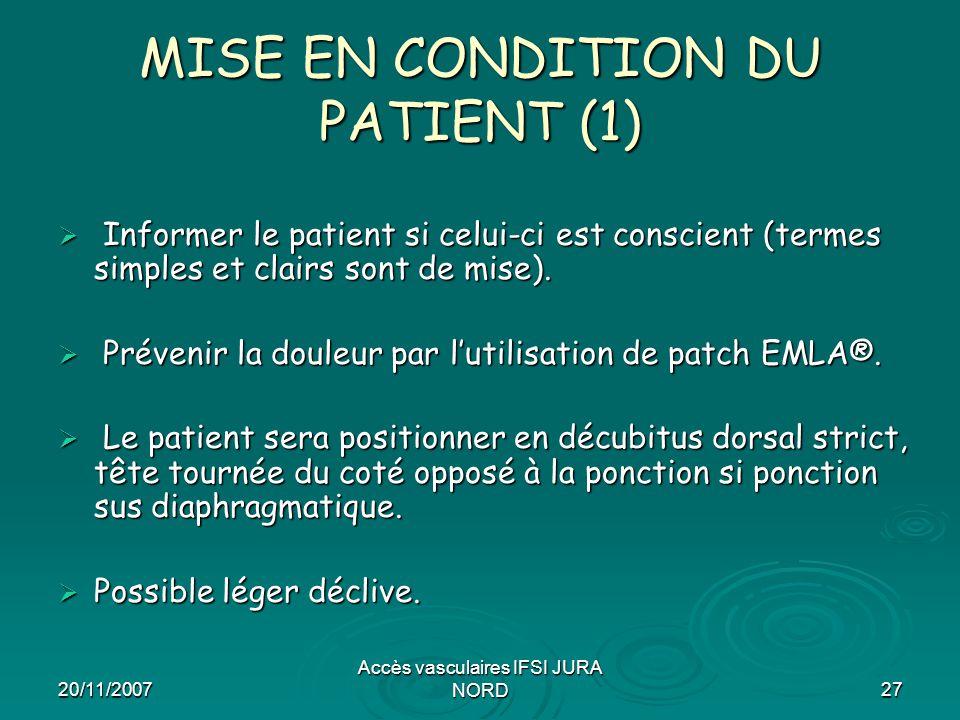 20/11/2007 Accès vasculaires IFSI JURA NORD27 MISE EN CONDITION DU PATIENT (1)  Informer le patient si celui-ci est conscient (termes simples et clai