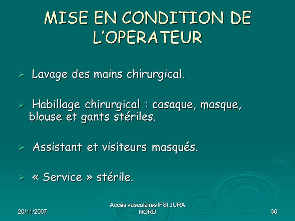 20/11/2007 Accès vasculaires IFSI JURA NORD30 MISE EN CONDITION DE L'OPERATEUR  Lavage des mains chirurgical.  Habillage chirurgical : casaque, masq
