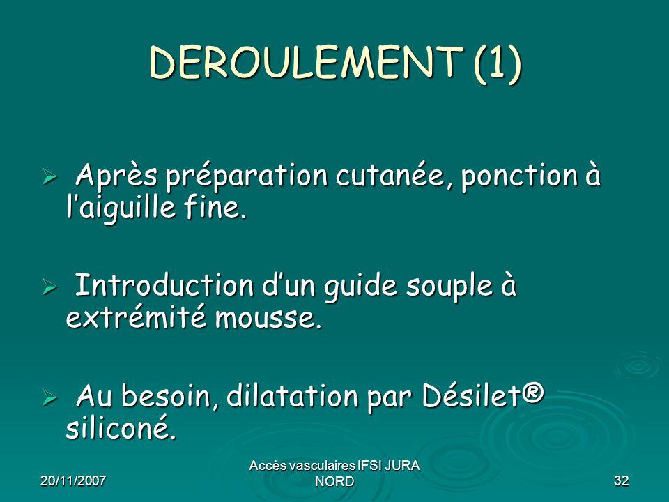 20/11/2007 Accès vasculaires IFSI JURA NORD32 DEROULEMENT (1)  Après préparation cutanée, ponction à l'aiguille fine.  Introduction d'un guide soupl