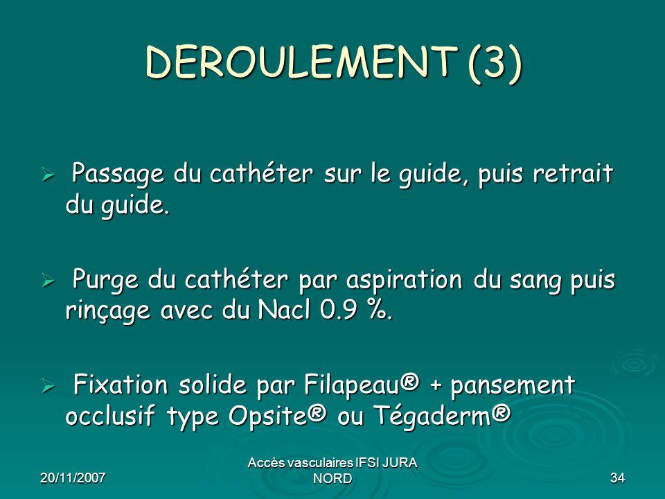 20/11/2007 Accès vasculaires IFSI JURA NORD34 DEROULEMENT (3)  Passage du cathéter sur le guide, puis retrait du guide.  Purge du cathéter par aspir