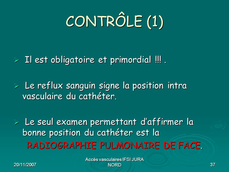 20/11/2007 Accès vasculaires IFSI JURA NORD37 CONTRÔLE (1)  Il est obligatoire et primordial !!!.  Le reflux sanguin signe la position intra vascula