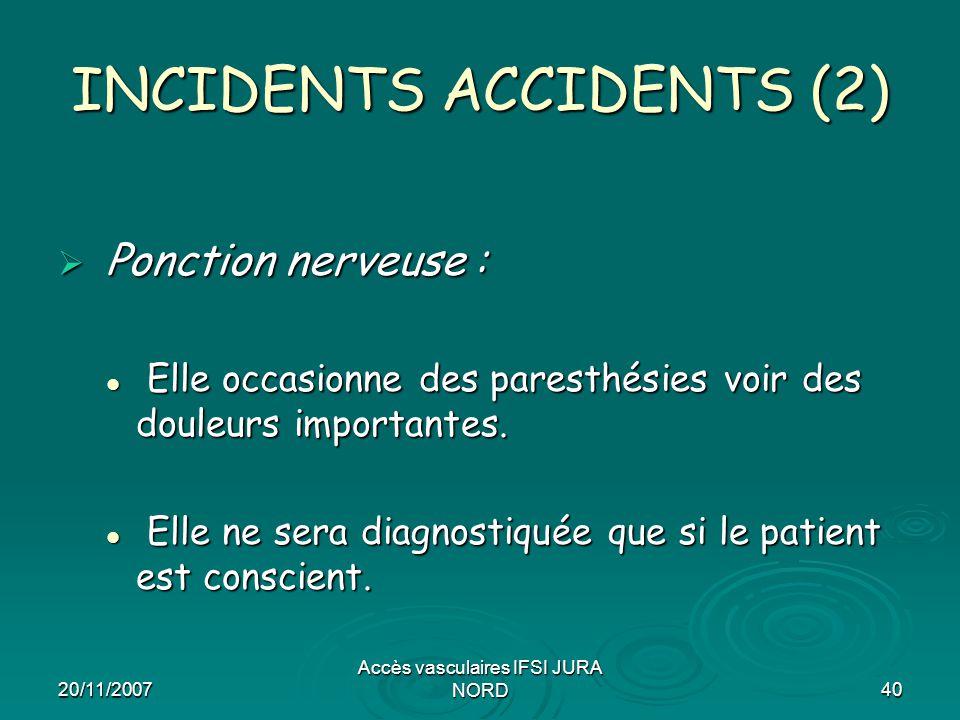 20/11/2007 Accès vasculaires IFSI JURA NORD40 INCIDENTS ACCIDENTS (2)  Ponction nerveuse : Elle occasionne des paresthésies voir des douleurs importa