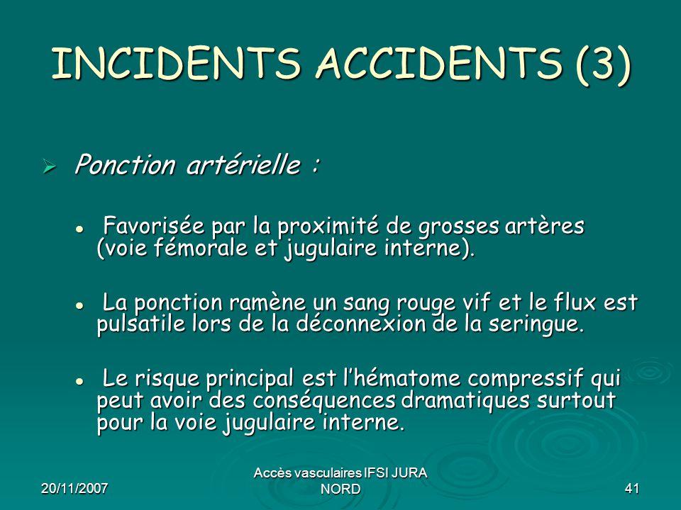 20/11/2007 Accès vasculaires IFSI JURA NORD41 INCIDENTS ACCIDENTS (3)  Ponction artérielle : Favorisée par la proximité de grosses artères (voie fémo
