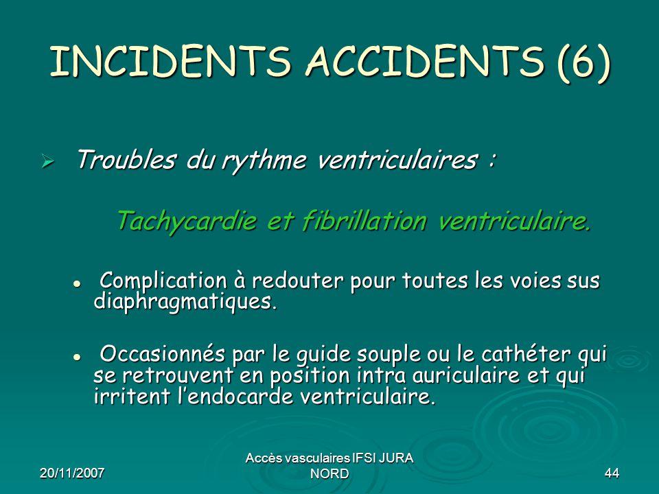 20/11/2007 Accès vasculaires IFSI JURA NORD44 INCIDENTS ACCIDENTS (6)  Troubles du rythme ventriculaires : Tachycardie et fibrillation ventriculaire.