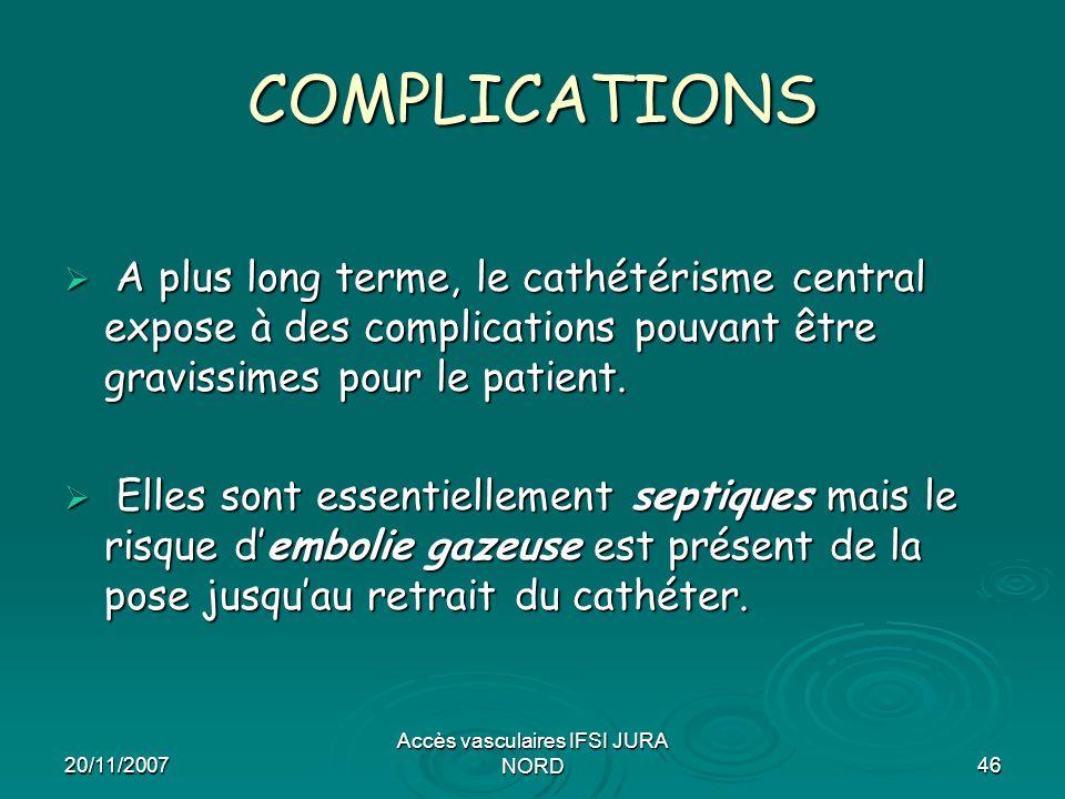 20/11/2007 Accès vasculaires IFSI JURA NORD46 COMPLICATIONS  A plus long terme, le cathétérisme central expose à des complications pouvant être gravi