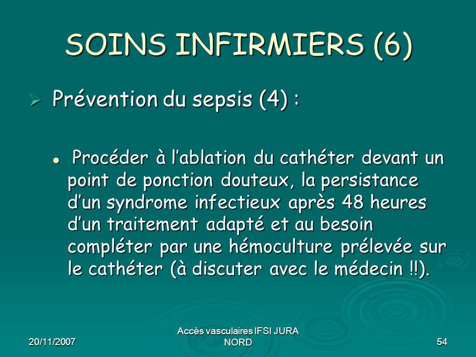 20/11/2007 Accès vasculaires IFSI JURA NORD54 SOINS INFIRMIERS (6)  Prévention du sepsis (4) : Procéder à l'ablation du cathéter devant un point de p