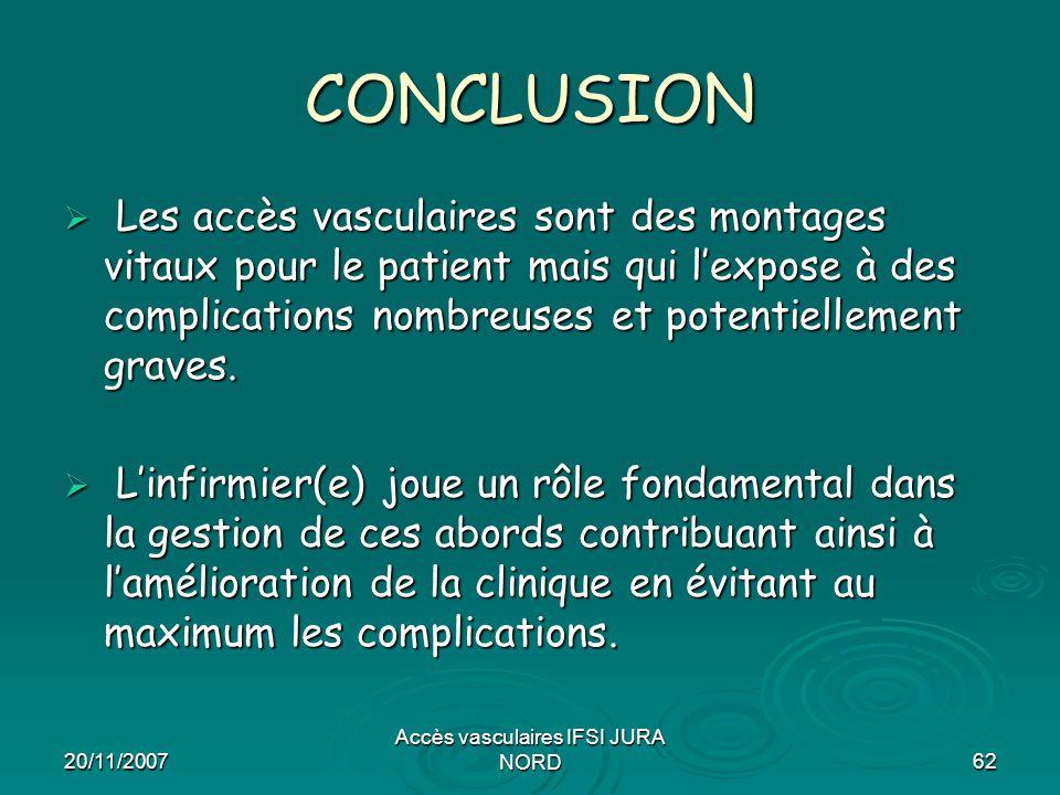 20/11/2007 Accès vasculaires IFSI JURA NORD62 CONCLUSION  Les accès vasculaires sont des montages vitaux pour le patient mais qui l'expose à des comp