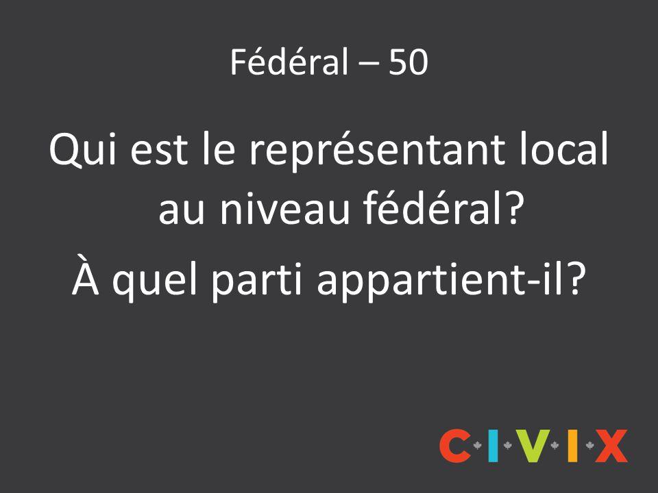 Fédéral – 50 Qui est le représentant local au niveau fédéral À quel parti appartient-il