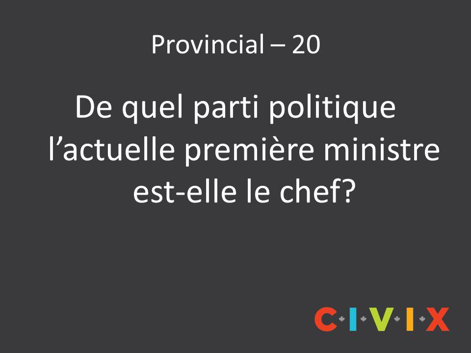 Provincial – 20 De quel parti politique l'actuelle première ministre est-elle le chef?
