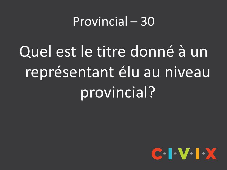 Provincial – 30 Quel est le titre donné à un représentant élu au niveau provincial?
