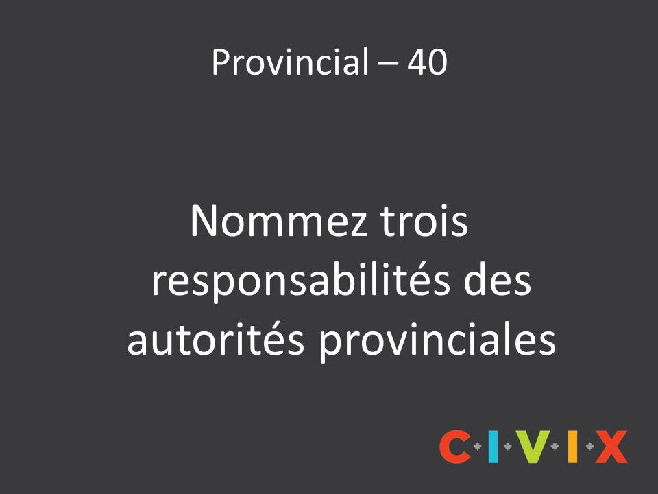 Provincial – 40 Nommez trois responsabilités des autorités provinciales