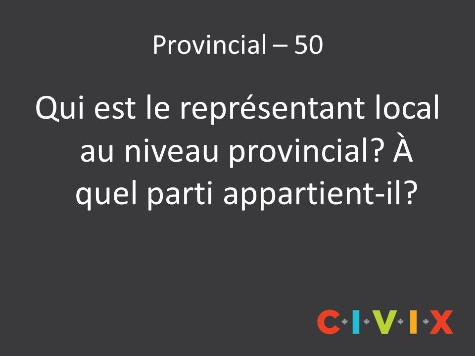 Provincial – 50 Qui est le représentant local au niveau provincial? À quel parti appartient-il?