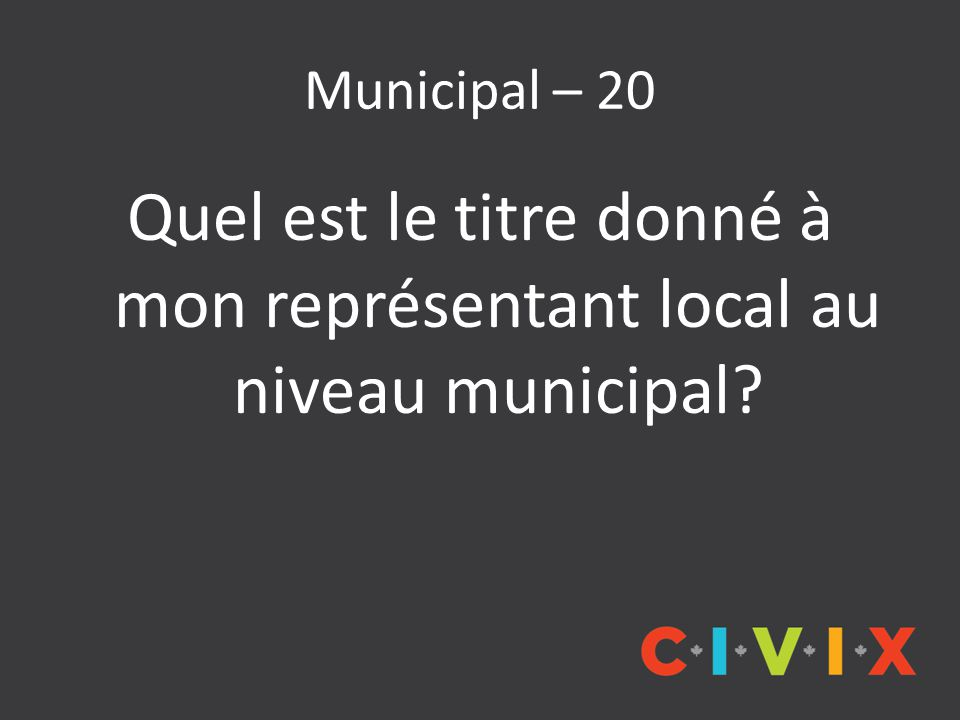 Municipal – 20 Quel est le titre donné à mon représentant local au niveau municipal