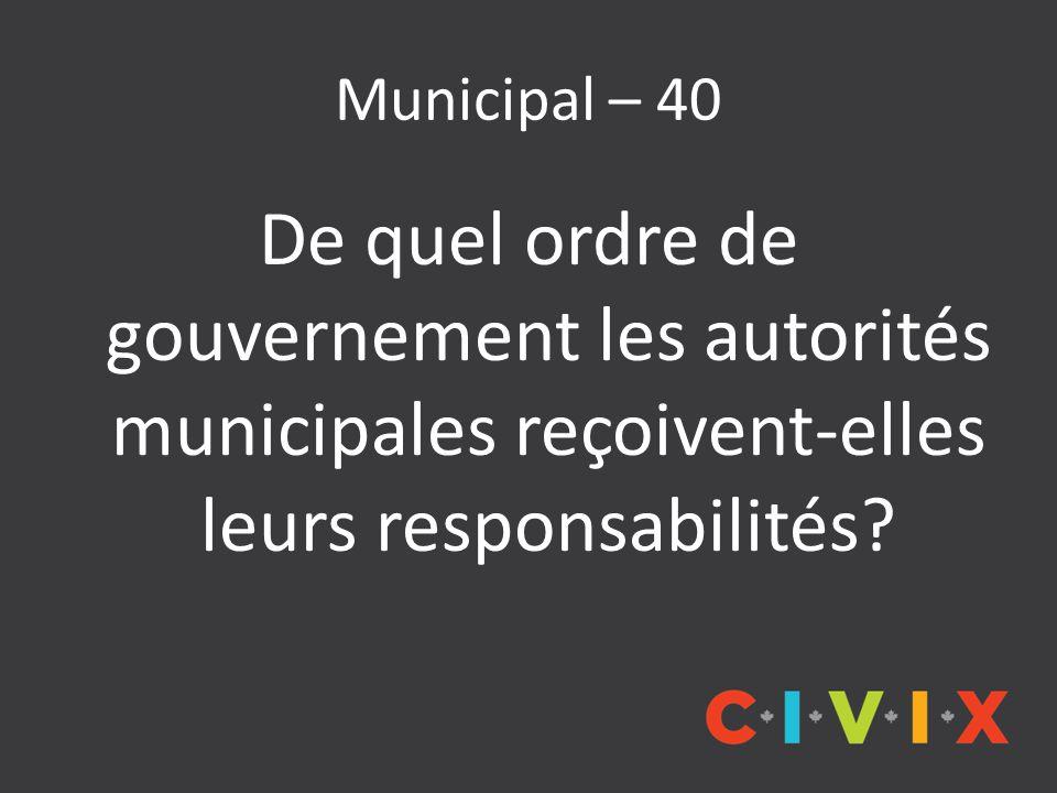 Municipal – 40 De quel ordre de gouvernement les autorités municipales reçoivent-elles leurs responsabilités?