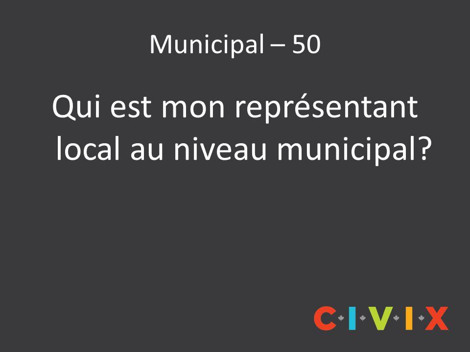Municipal – 50 Qui est mon représentant local au niveau municipal