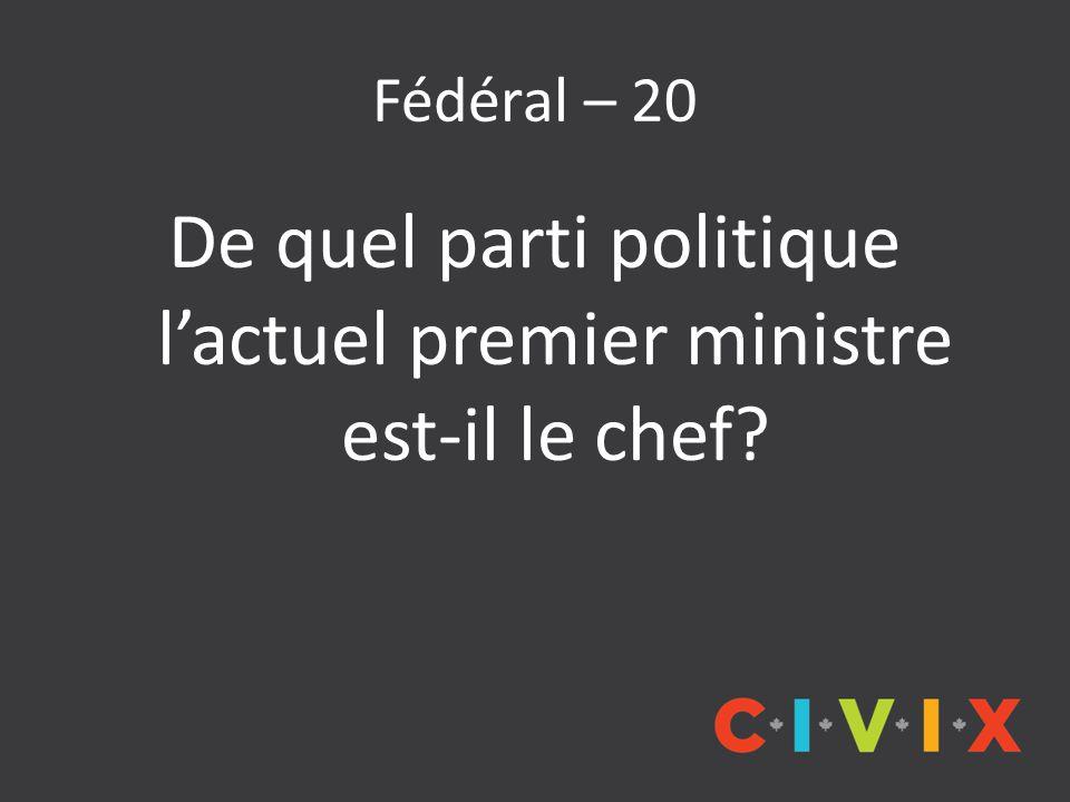 Fédéral – 20 De quel parti politique l'actuel premier ministre est-il le chef