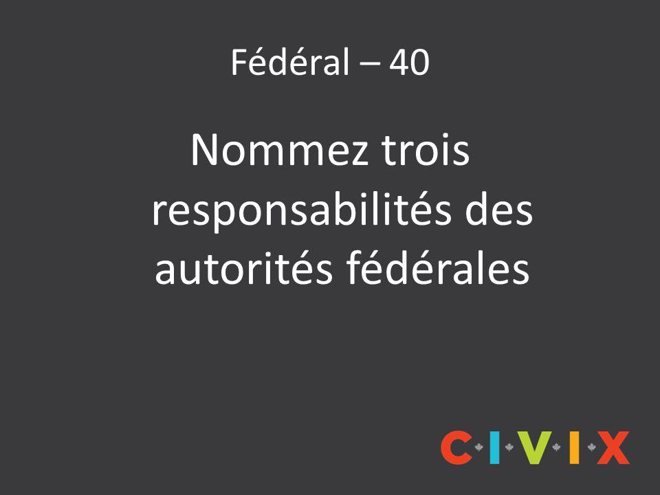 Fédéral – 40 Nommez trois responsabilités des autorités fédérales