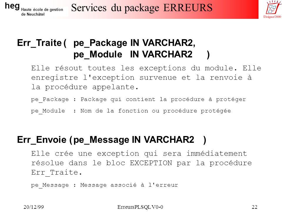 heg Haute école de gestion de Neuchâtel 20/12/99ErreursPLSQL V0-022 Services du package ERREURS Err_Traite (pe_Package IN VARCHAR2, pe_Module IN VARCHAR2 ) Elle résout toutes les exceptions du module.