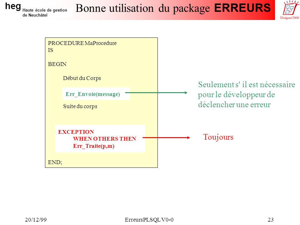 heg Haute école de gestion de Neuchâtel 20/12/99ErreursPLSQL V0-023 Bonne utilisation du package ERREURS PROCEDURE MaProcedure IS BEGIN Début du Corps Suite du corps END; Err_Envoie(message) EXCEPTION WHEN OTHERS THEN Err_Traite(p,m) Toujours Seulement s il est nécessaire pour le développeur de déclencher une erreur