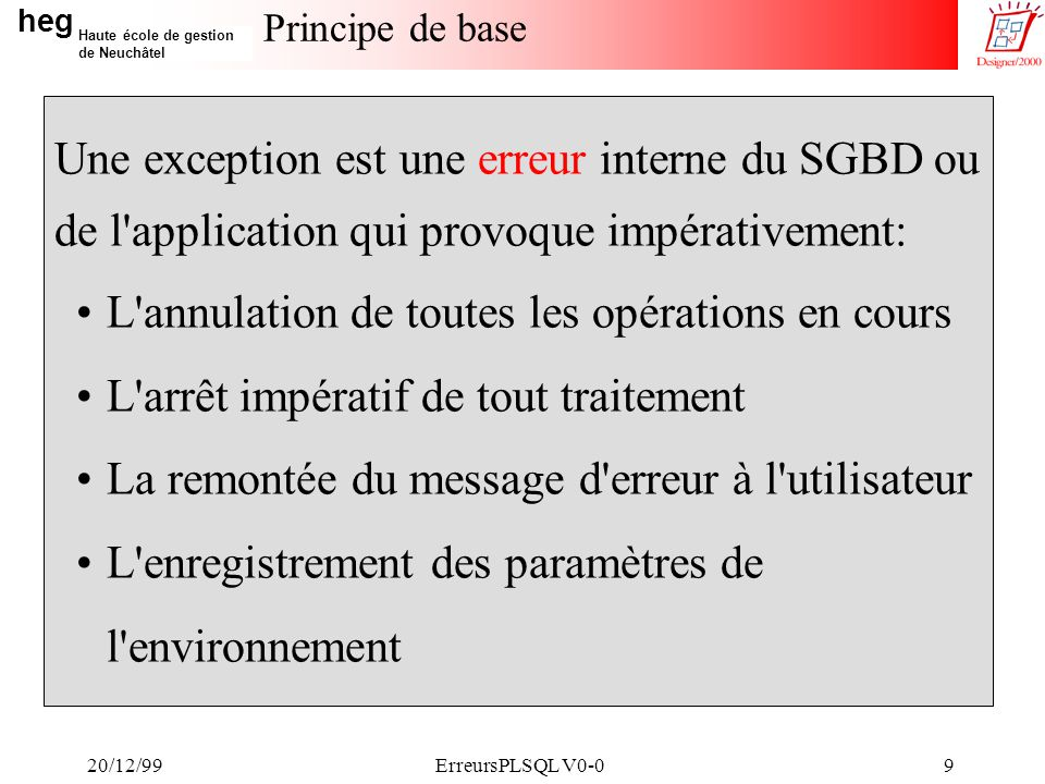 heg Haute école de gestion de Neuchâtel 20/12/99ErreursPLSQL V0-030 Chronologie d appels de Err_Traite CLIENT BEGIN Corps EXCEPTION WHEN OTHERS THEN Err_Traite( P , A ) END; BEGIN Corps EXCEPTION WHEN OTHERS THEN Err_Traite( P , B ) END; B 2 1 4 3 P vg_NumErreur := x vg_NumordreErreur := 1 vg_MessgeInitial := SQLERRM +…...