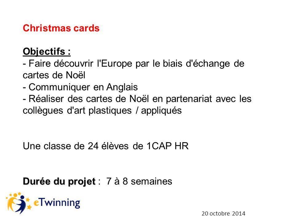 20 octobre 2014 Christmas cards Objectifs : - Faire découvrir l Europe par le biais d échange de cartes de Noël - Communiquer en Anglais - Réaliser des cartes de Noël en partenariat avec les collègues d art plastiques / appliqués Une classe de 24 élèves de 1CAP HR Durée du projet Durée du projet : 7 à 8 semaines