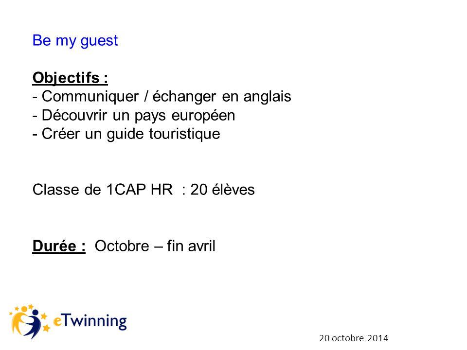20 octobre 2014 Be my guest Objectifs : - Communiquer / échanger en anglais - Découvrir un pays européen - Créer un guide touristique Classe de 1CAP HR : 20 élèves Durée : Octobre – fin avril