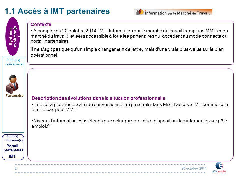 20 octobre 20142 1.1 Accès à IMT partenaires Contexte A compter du 20 octobre 2014 IMT (Information sur le marché du travail) remplace MMT (mon marché du travail) et sera accessible à tous les partenaires qui accèdent au mode connecté du portail partenaires Il ne s'agit pas que qu'un simple changement de lettre, mais d'une vraie plus-value sur le plan opérationnel Description des évolutions dans la situation professionnelle Il ne sera plus nécessaire de conventionner au préalable dans Elixir l'accès à IMT comme cela était le cas pour MMT Niveau d'information plus étendu que celui qui sera mis à disposition des internautes sur pôle- emploi.fr Synthèse évolution(s ) Public(s) concerné(s) Outil(s) concerné(s) Portail partenaires IMT Partenaire