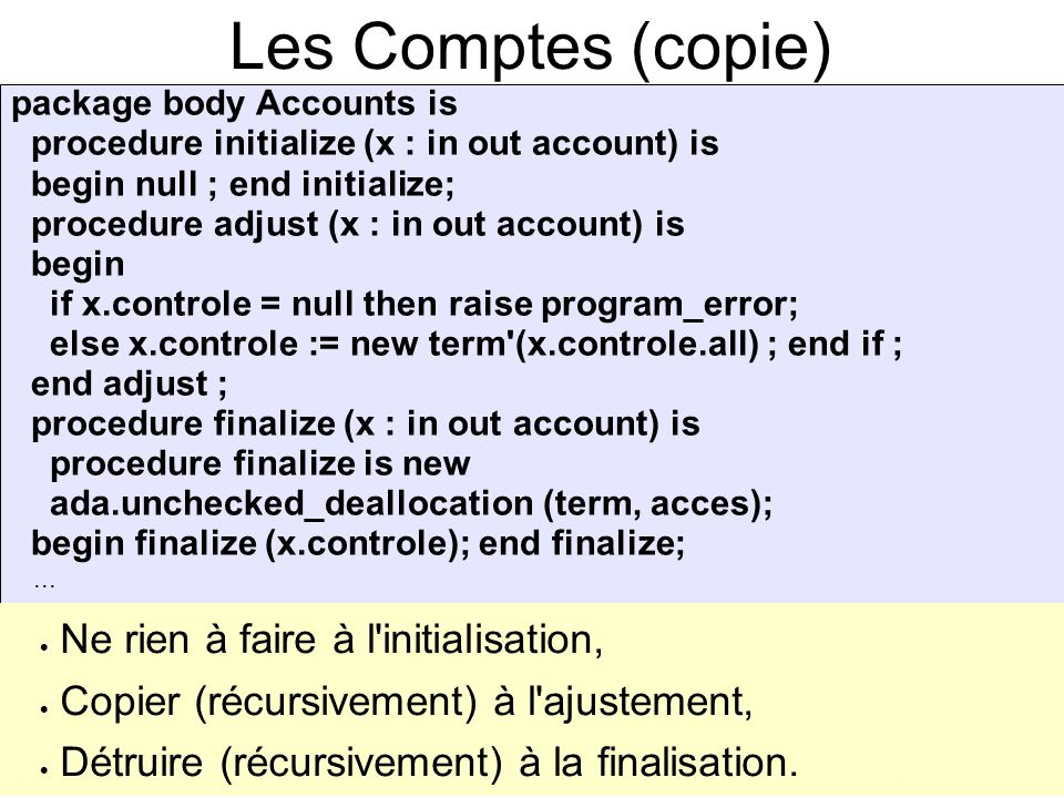 Les Comptes (copie) package body Accounts is procedure initialize (x : in out account) is begin null ; end initialize; procedure adjust (x : in out account) is begin if x.controle = null then raise program_error; else x.controle := new term (x.controle.all) ; end if ; end adjust ; procedure finalize (x : in out account) is procedure finalize is new ada.unchecked_deallocation (term, acces); begin finalize (x.controle); end finalize;...