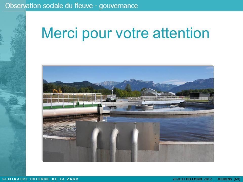 S E M I N A I R E I N T E R N E D E L A Z A B R 20 et 21 DECEMBRE 2012 - THURINS (69) Observation sociale du fleuve - gouvernance Merci pour votre attention