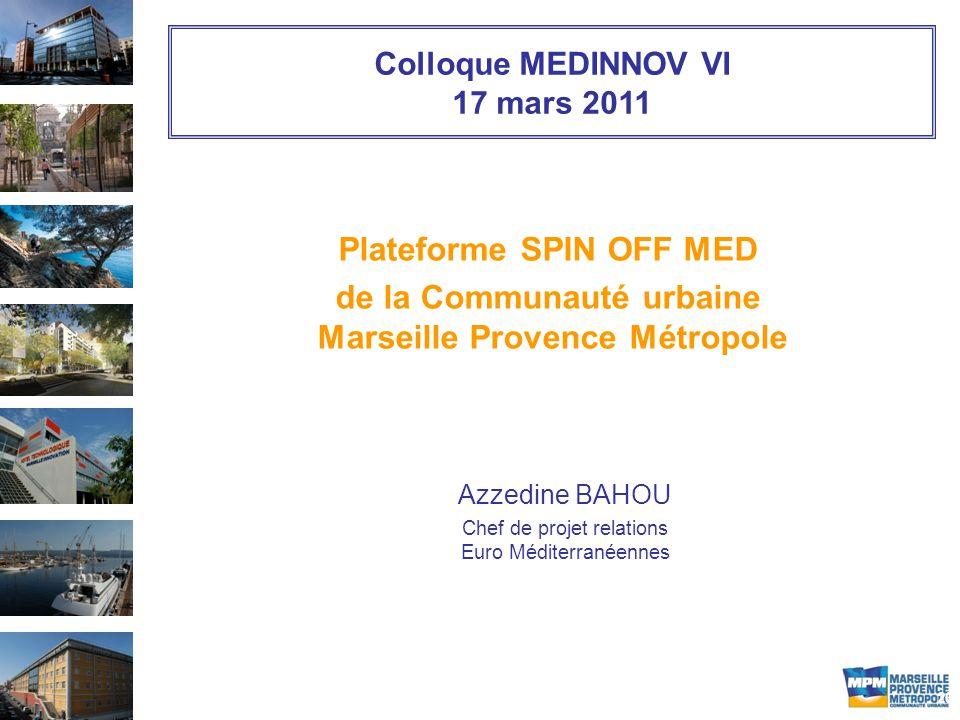 20 Colloque MEDINNOV VI 17 mars 2011 Plateforme SPIN OFF MED de la Communauté urbaine Marseille Provence Métropole Azzedine BAHOU Chef de projet relations Euro Méditerranéennes