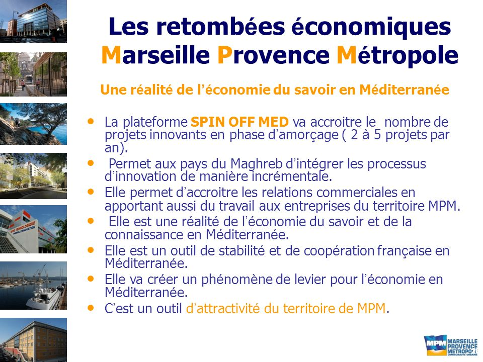 20 Les retomb é es é conomiques Marseille Provence M é tropole Une r é alit é de l 'é conomie du savoir en M é diterran é e La plateforme SPIN OFF MED va accroitre le nombre de projets innovants en phase d ' amor ç age ( 2 à 5 projets par an).