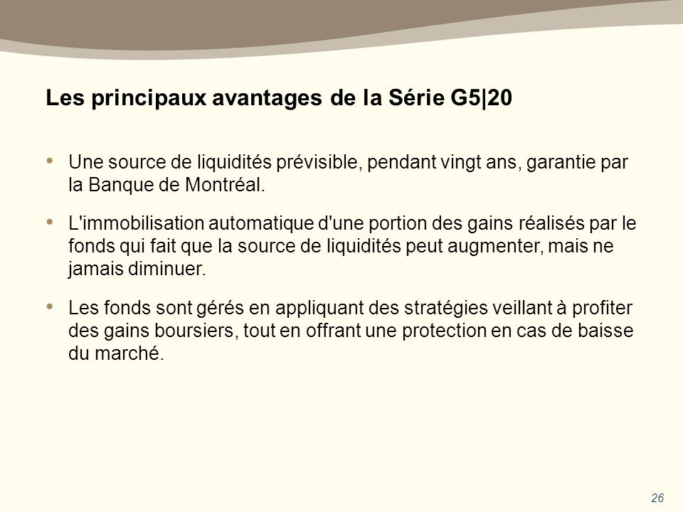 Les principaux avantages de la Série G5|20 26 Une source de liquidités prévisible, pendant vingt ans, garantie par la Banque de Montréal.