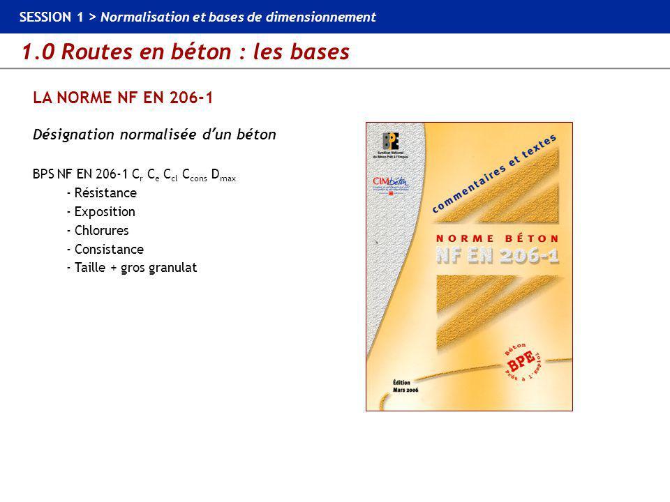 1.0 Routes en béton : les bases SESSION 1 > Normalisation et bases de dimensionnement LA NORME NF EN 206-1 au sein du contexte normatif BPS Classes de résistance en compression BPS NF EN 206-1 Classe de résistance en compression Résistance caractéristique minimale sur cylindre (MPa) Résistance caractéristique minimale sur cube (MPa) C8/10 C12/15 C16/20 C20/25 C25/30 C30/37 C35/45 C40/50 C45/55 C50/60 C55/67 C60/75 C70/85 C80/95 C90/105 C100/115 8 12 16 20 25 30 35 40 45 50 55 60 70 80 90 100 10 15 20 25 30 37 45 50 55 60 67 75 85 95 105 115...,C 25/30, C30/37, C35/45 …