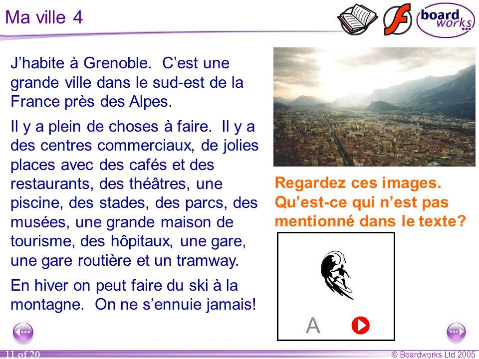 © Boardworks Ltd 2005 11 of 20 Ma ville 4 J'habite à Grenoble. C'est une grande ville dans le sud-est de la France près des Alpes. Il y a plein de cho