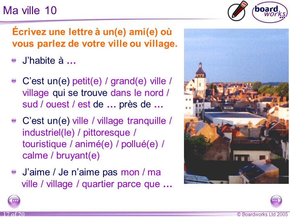 © Boardworks Ltd 2005 17 of 20 Ma ville 10 Écrivez une lettre à un(e) ami(e) où vous parlez de votre ville ou village. J'habite à … C'est un(e) petit(