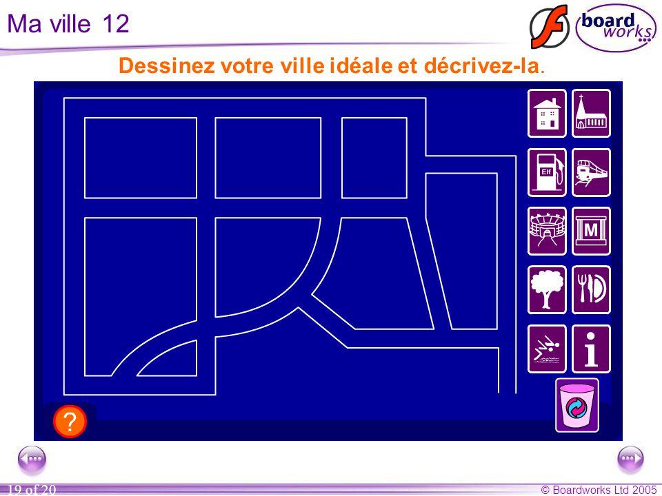 © Boardworks Ltd 2005 19 of 20 Ma ville 12 Dessinez votre ville idéale et décrivez-la.