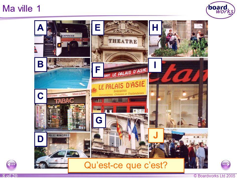 © Boardworks Ltd 2005 8 of 20 Ma ville 1 A B C D E F G H I J A. C'est une gare routière. B. C'est une piscine.C. C'est un tabac.D. C'est un commissari