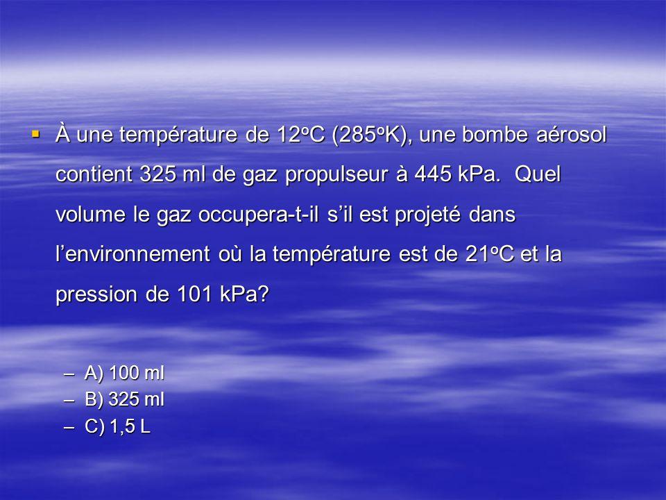  À une température de 12 o C (285 o K), une bombe aérosol contient 325 ml de gaz propulseur à 445 kPa. Quel volume le gaz occupera-t-il s'il est proj