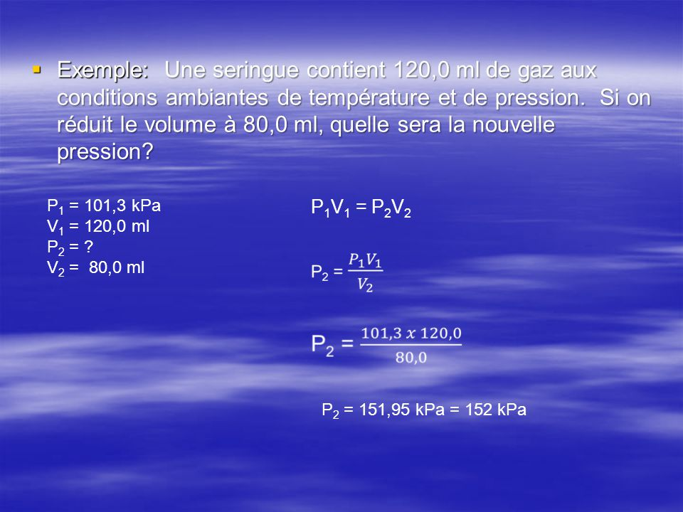  Exemple: Une seringue contient 120,0 ml de gaz aux conditions ambiantes de température et de pression. Si on réduit le volume à 80,0 ml, quelle sera