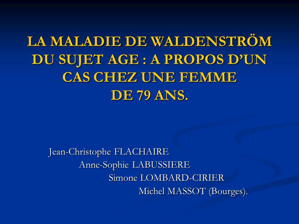 LA MALADIE DE WALDENSTRÖM DU SUJET AGE : A PROPOS D'UN CAS CHEZ UNE FEMME DE 79 ANS. Jean-Christophe FLACHAIRE Anne-Sophie LABUSSIERE Simone LOMBARD-C